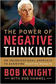 The Power of Negative Thinking: An Unconventional Approach to Achieving Positive Results by Bob Knight and Bob Hammel Review