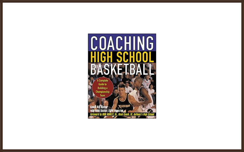 Coaching High School Basketball A Complete Guide To Building A Championship Team By Bill Kuchar