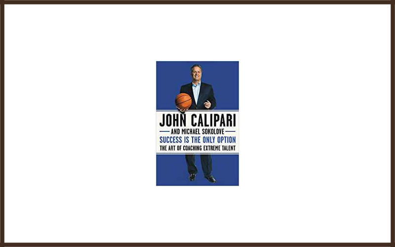 Success Is The Only Option The Art Of Coaching Extreme Talent By John Calipari