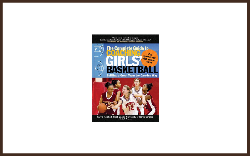 The Complete Guide To Coaching Girls Basketball Building A Great Team The Carolina Way By Sylvia Hatchell