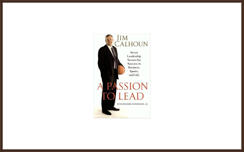 The Passion To Lead Seven Leadership Secrets For Success In Business, Sports, And Life By Jim Calhoun