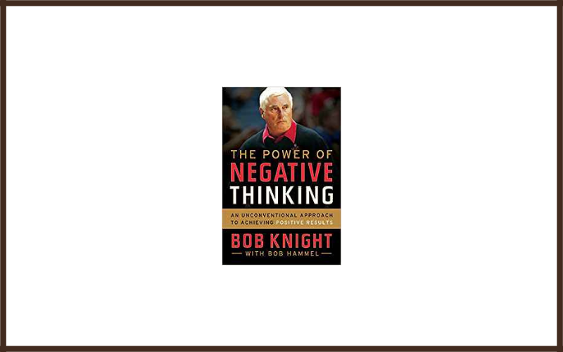 The Power Of Negative Thinking An Unconventional Approach To Achieving Positive Results By Bob Knight And Bob Hammel